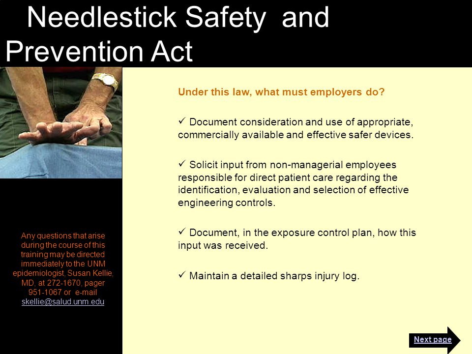 Needlestick Safety and Prevention Act Any questions that arise during the course of this training may be directed immediately to the UNM epidemiologist, Susan Kellie, MD, at 272-1670, pager 951-1067 or e-mail skellie@salud.unm.edu skellie@salud.unm.edu Under this law, what must employers do.