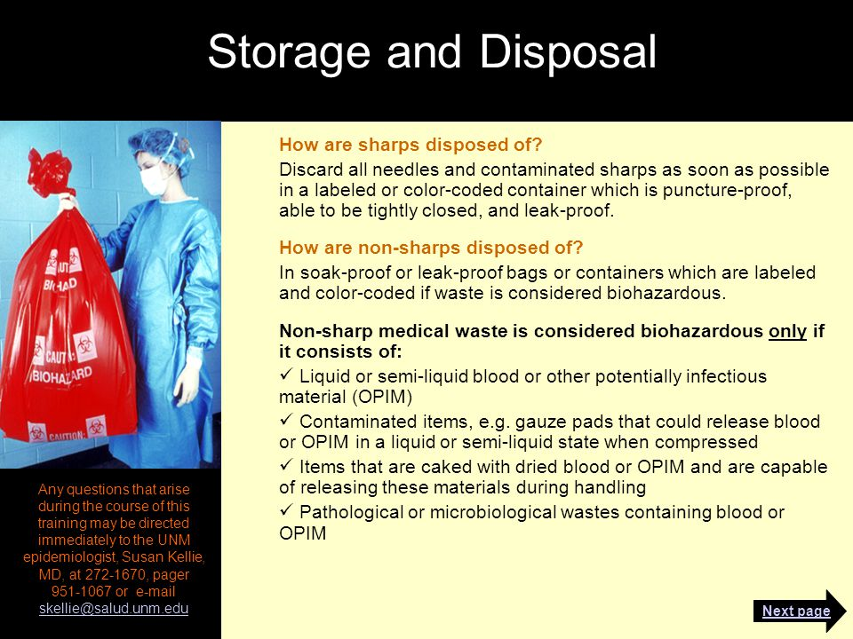 Storage and Disposal Any questions that arise during the course of this training may be directed immediately to the UNM epidemiologist, Susan Kellie, MD, at 272-1670, pager 951-1067 or e-mail skellie@salud.unm.edu skellie@salud.unm.edu How are sharps disposed of.