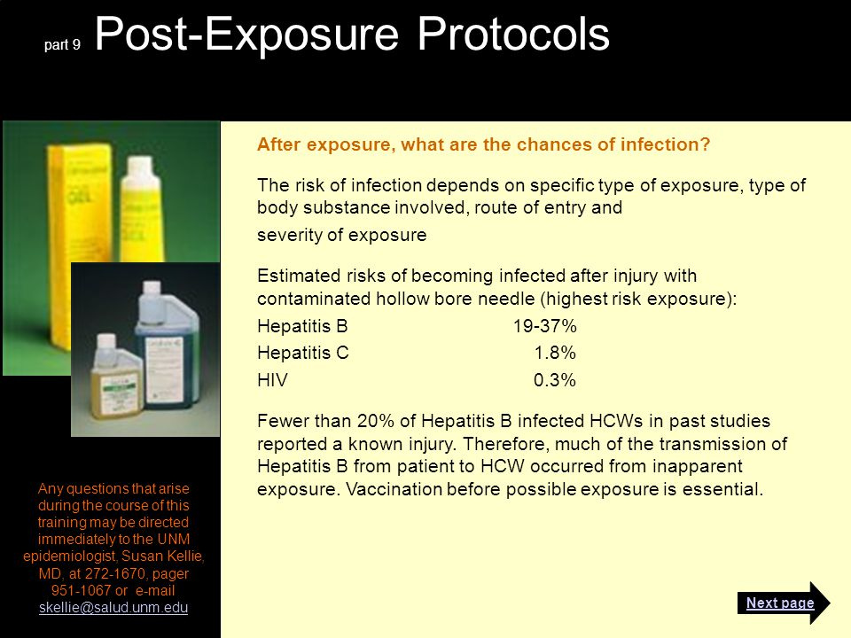 part 9 Post-Exposure Protocols Any questions that arise during the course of this training may be directed immediately to the UNM epidemiologist, Susan Kellie, MD, at 272-1670, pager 951-1067 or e-mail skellie@salud.unm.edu skellie@salud.unm.edu After exposure, what are the chances of infection.