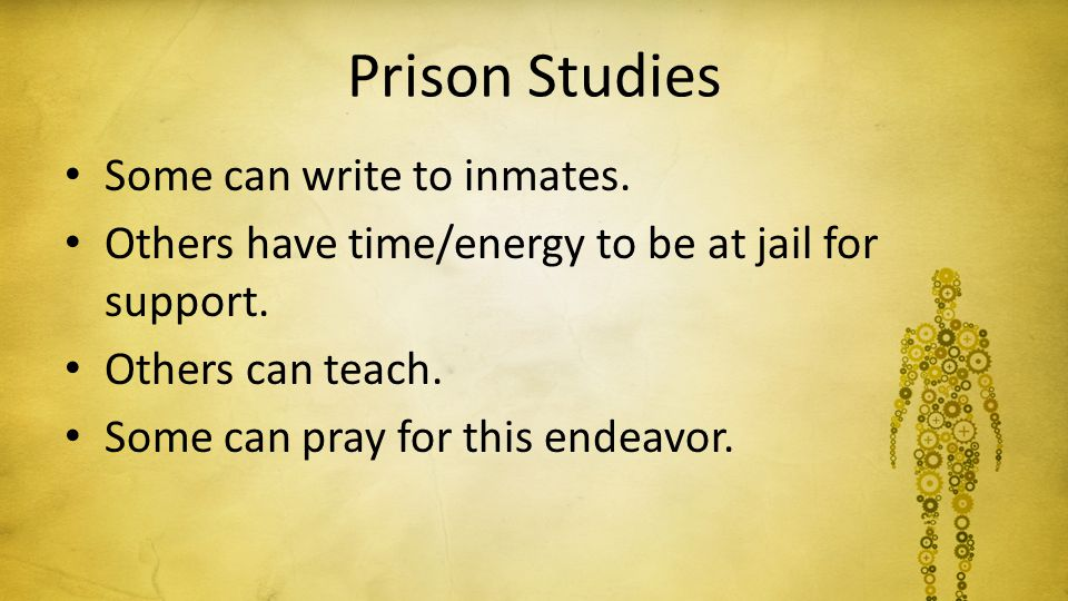 Prison Studies Some can write to inmates. Others have time/energy to be at jail for support. Others can teach. Some can pray for this endeavor.