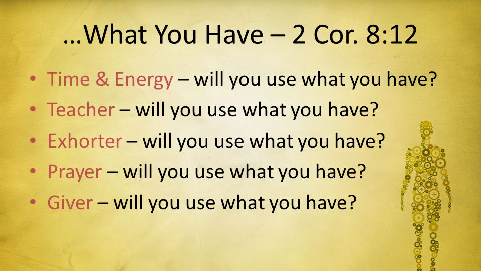 …What You Have – 2 Cor. 8:12 Time & Energy – will you use what you have? Teacher – will you use what you have? Exhorter – will you use what you have?