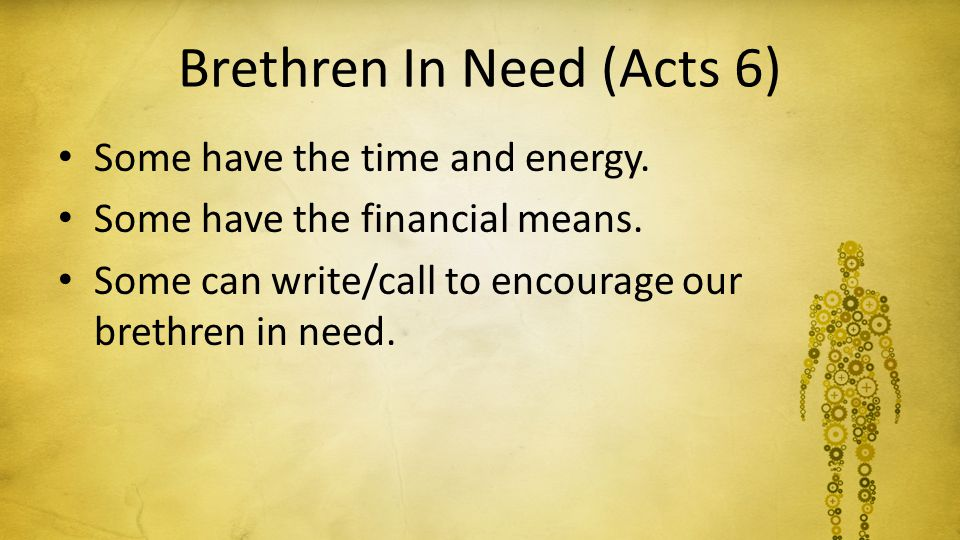 Brethren In Need (Acts 6) Some have the time and energy.