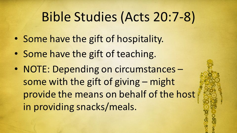 Bible Studies (Acts 20:7-8) Some have the gift of hospitality. Some have the gift of teaching. NOTE: Depending on circumstances – some with the gift o