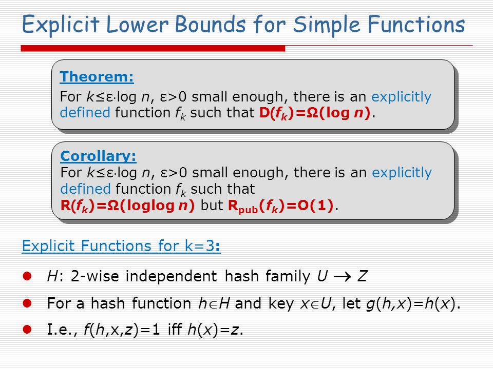 Explicit Lower Bounds for Simple Functions Explicit Functions for k=3: H: 2-wise independent hash family U  Z For a hash function hH and key xU, let g(h,x)=h(x).