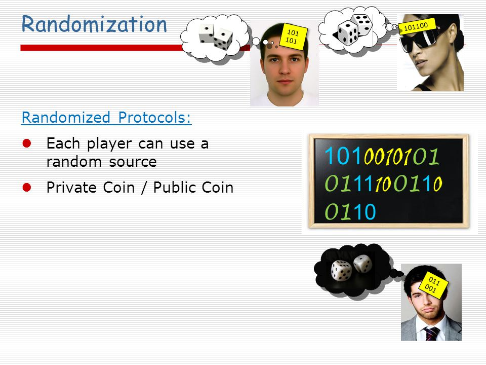 Randomization Randomized Protocols: Each player can use a random source Private Coin / Public Coin 011 001 101100 101101 101 00101 01 01 11 10 01 1 0 01 10