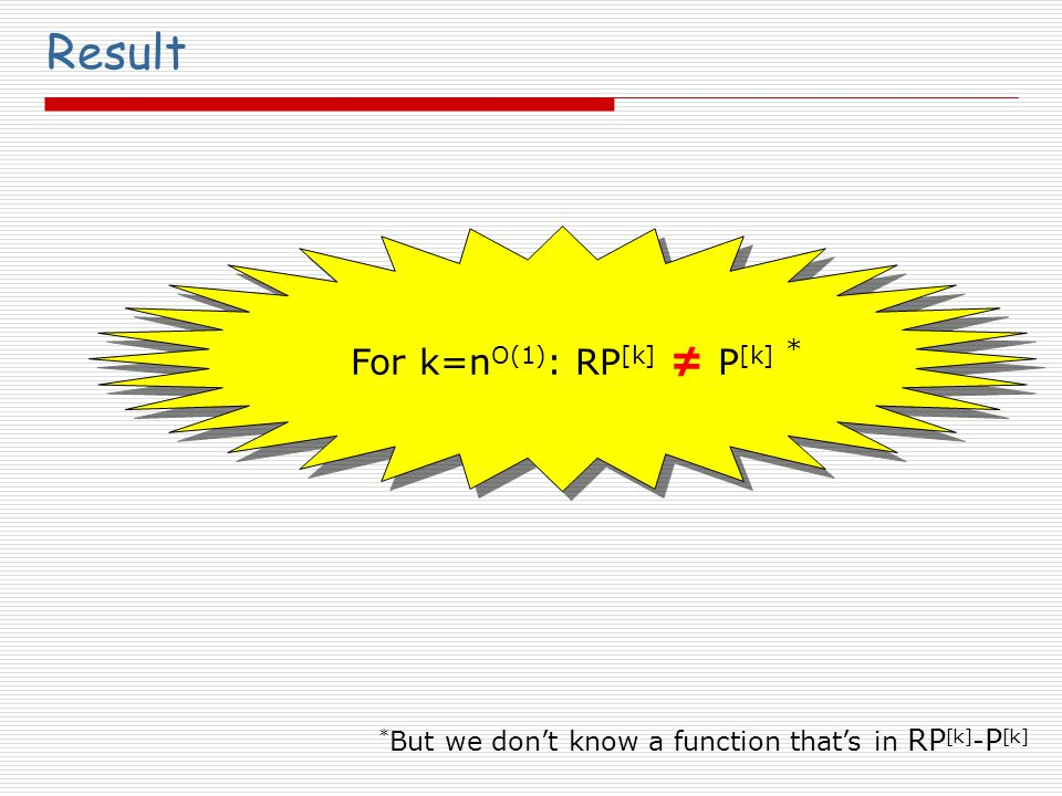 Result For k=n O(1) : RP [k] ≠ P [k] * But we don't know a function that's in RP [k] - P [k] *