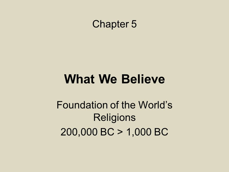 What We Believe Foundation of the World's Religions 200,000 BC > 1,000 BC Chapter 5