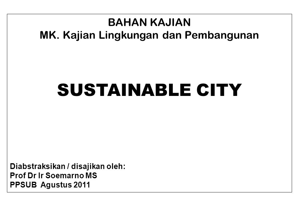 KOTA RAMAH LINGKUNGAN A sustainable city, or eco-city is a city designed with consideration of environmental impact, inhabited by people dedicated to minimization of required inputs of energy, water and food, and waste output of heat, air pollution - CO 2, methane, and water pollution.