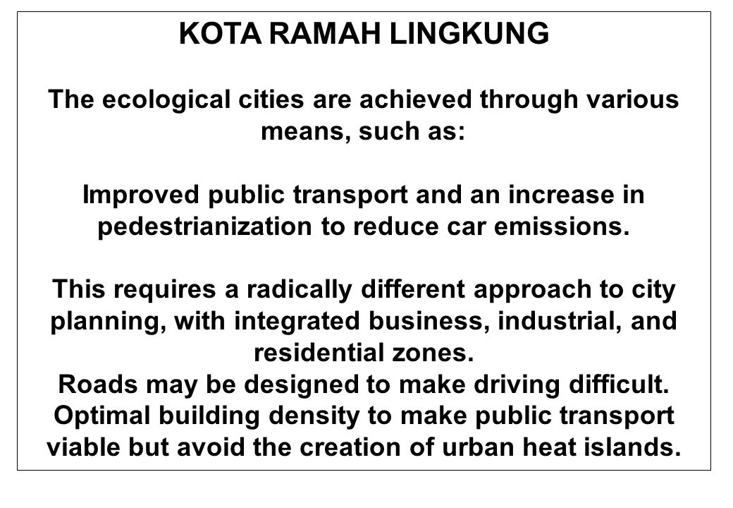 KOTA RAMAH LINGKUNG The ecological cities are achieved through various means, such as: Improved public transport and an increase in pedestrianization to reduce car emissions.