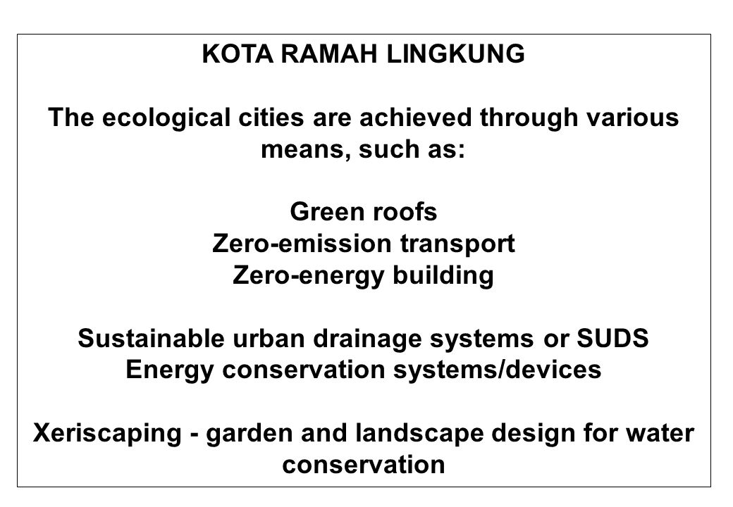 KOTA RAMAH LINGKUNG The ecological cities are achieved through various means, such as: Green roofs Zero-emission transport Zero-energy building Sustainable urban drainage systems or SUDS Energy conservation systems/devices Xeriscaping - garden and landscape design for water conservation