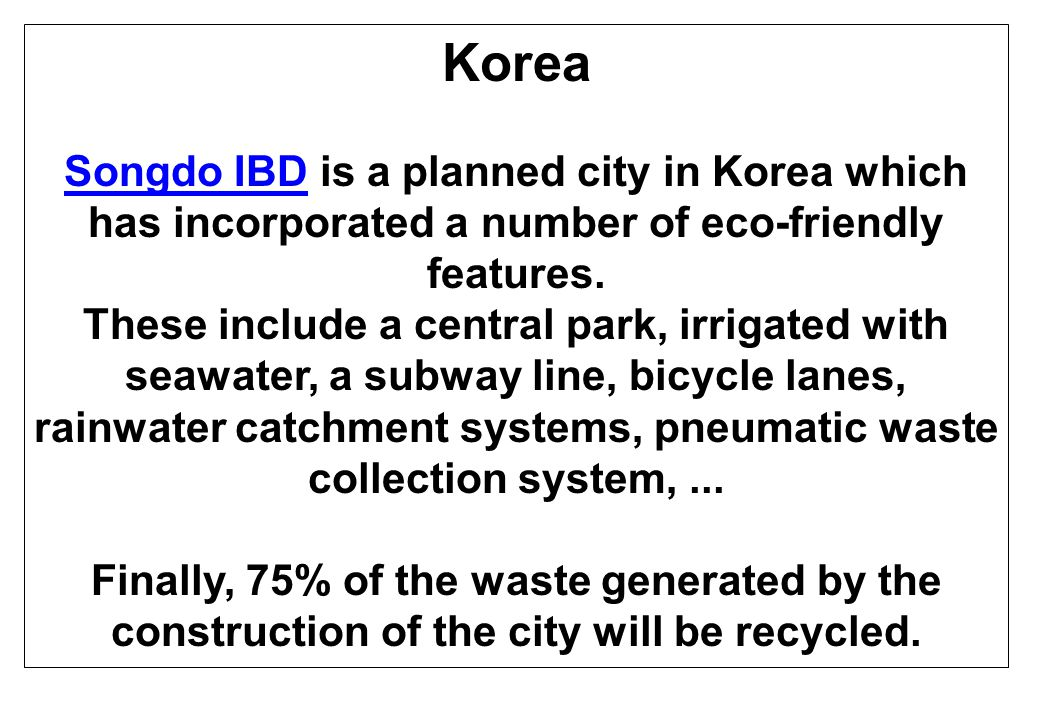 Korea Songdo IBDSongdo IBD is a planned city in Korea which has incorporated a number of eco-friendly features.