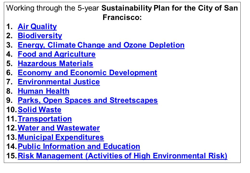 Working through the 5-year Sustainability Plan for the City of San Francisco: 1.Air QualityAir Quality 2.BiodiversityBiodiversity 3.Energy, Climate Change and Ozone DepletionEnergy, Climate Change and Ozone Depletion 4.Food and AgricultureFood and Agriculture 5.Hazardous MaterialsHazardous Materials 6.Economy and Economic DevelopmentEconomy and Economic Development 7.Environmental JusticeEnvironmental Justice 8.Human HealthHuman Health 9.Parks, Open Spaces and StreetscapesParks, Open Spaces and Streetscapes 10.Solid WasteSolid Waste 11.TransportationTransportation 12.Water and WastewaterWater and Wastewater 13.Municipal ExpendituresMunicipal Expenditures 14.Public Information and EducationPublic Information and Education 15.Risk Management (Activities of High Environmental Risk)Risk Management (Activities of High Environmental Risk)