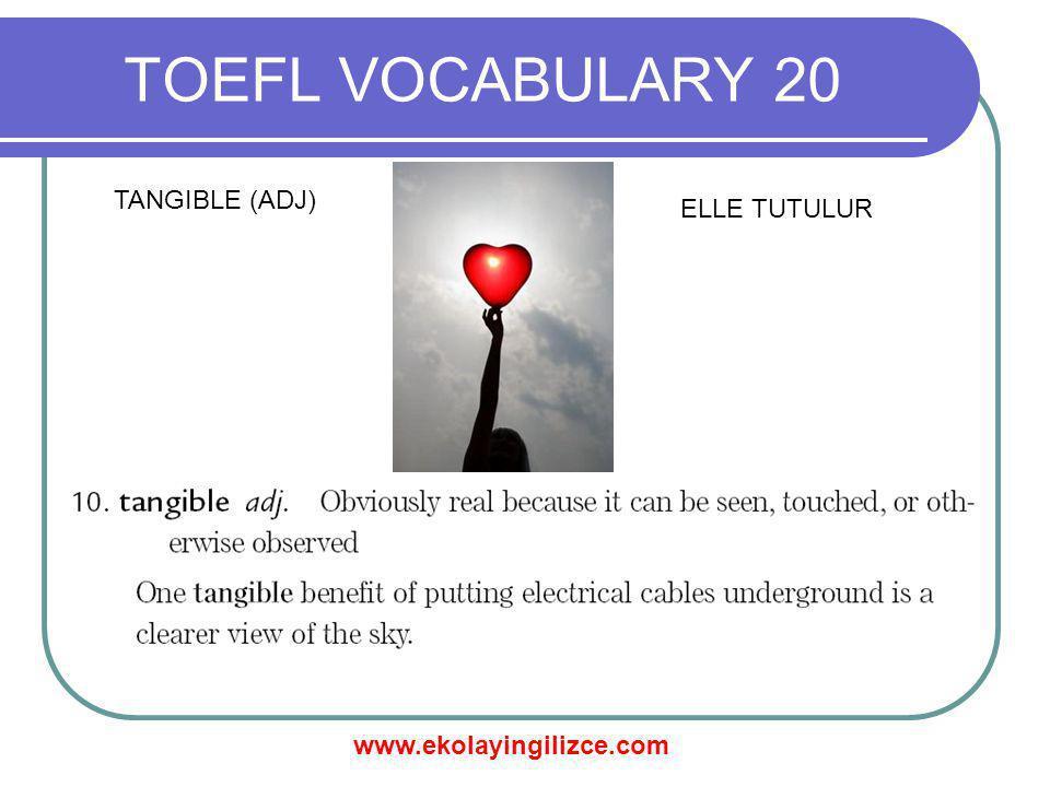 www.ekolayingilizce.com TOEFL VOCABULARY 20 TANGIBLE (ADJ) ELLE TUTULUR