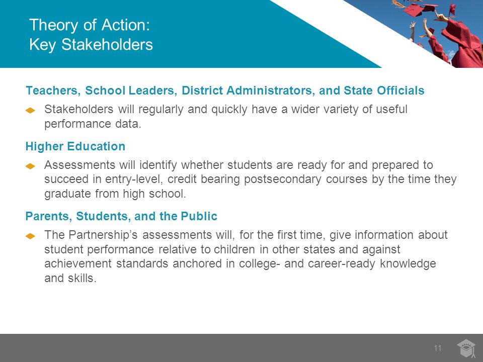 11 Teachers, School Leaders, District Administrators, and State Officials Stakeholders will regularly and quickly have a wider variety of useful performance data.
