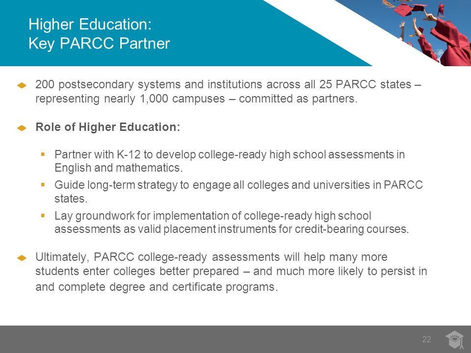 Higher Education: Key PARCC Partner 22 200 postsecondary systems and institutions across all 25 PARCC states – representing nearly 1,000 campuses – committed as partners.