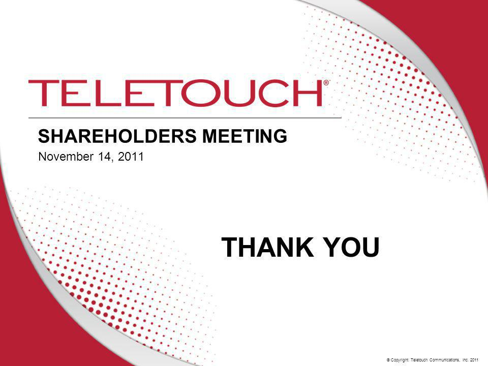 © Copyright Teletouch Communications, Inc. 2011 SHAREHOLDERS MEETING November 14, 2011 THANK YOU