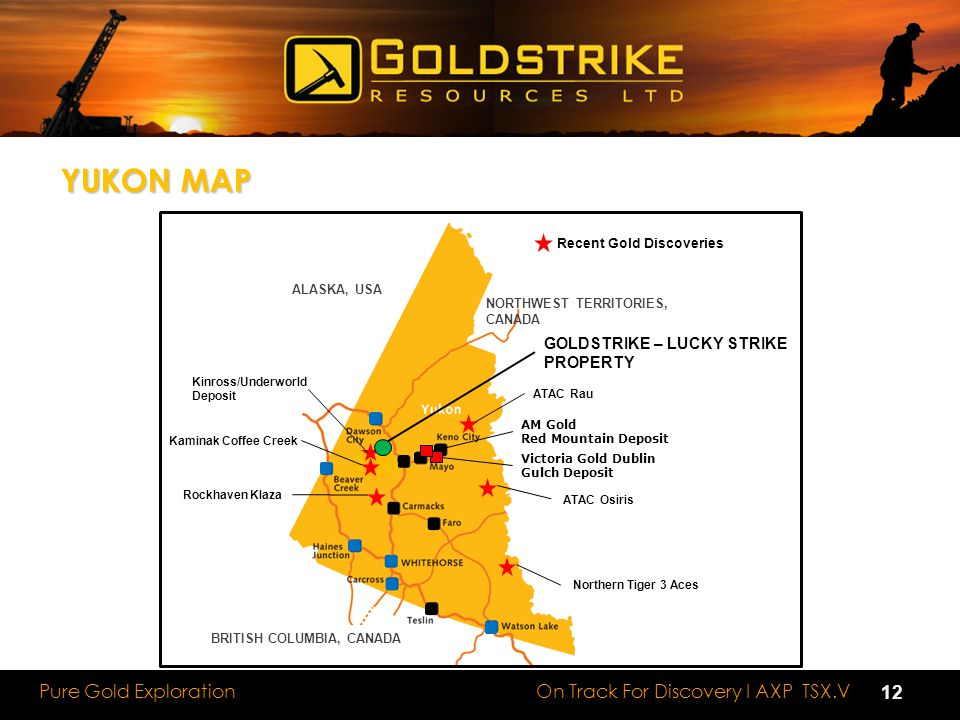 On Track For Discovery I AXP TSX.V Pure Gold Exploration YUKON MAP AM Gold Red Mountain Deposit Victoria Gold Dublin Gulch Deposit Kaminak Coffee Creek Kinross/Underworld Deposit Rockhaven Klaza ALASKA, USA BRITISH COLUMBIA, CANADA NORTHWEST TERRITORIES, CANADA ATAC Rau ATAC Osiris Northern Tiger 3 Aces GOLDSTRIKE – LUCKY STRIKE PROPERTY Recent Gold Discoveries 12