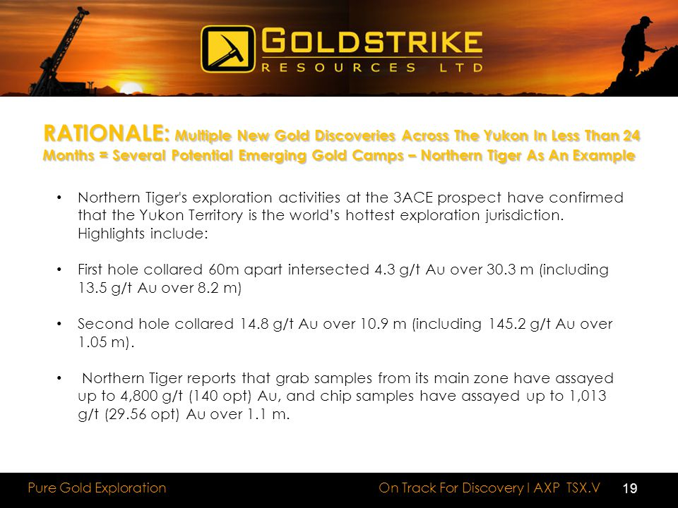 On Track For Discovery I AXP TSX.V Pure Gold Exploration RATIONALE: Multiple New Gold Discoveries Across The Yukon In Less Than 24 Months = Several Potential Emerging Gold Camps – Northern Tiger As An Example Northern Tiger s exploration activities at the 3ACE prospect have confirmed that the Yukon Territory is the world's hottest exploration jurisdiction.