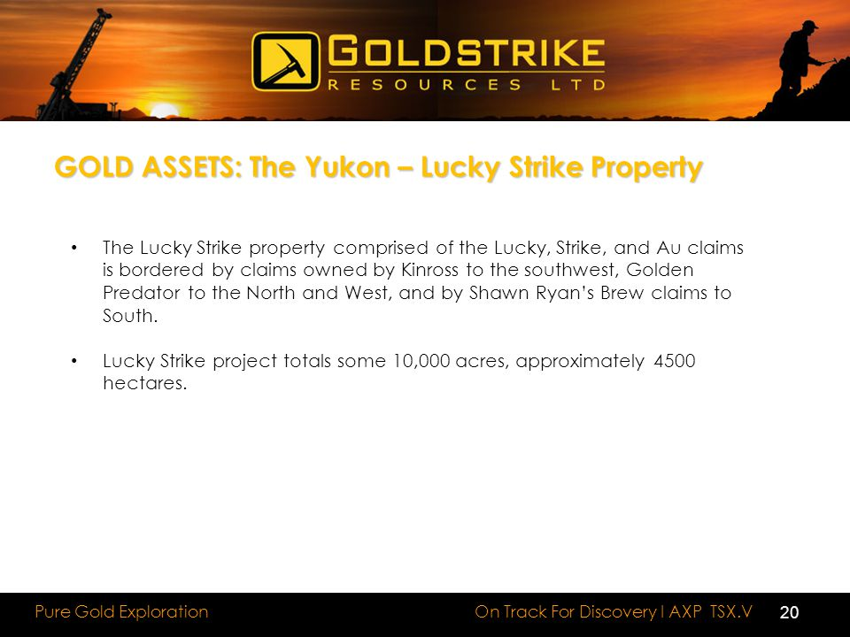 On Track For Discovery I AXP TSX.V Pure Gold Exploration GOLD ASSETS: The Yukon – Lucky Strike Property The Lucky Strike property comprised of the Lucky, Strike, and Au claims is bordered by claims owned by Kinross to the southwest, Golden Predator to the North and West, and by Shawn Ryan's Brew claims to South.