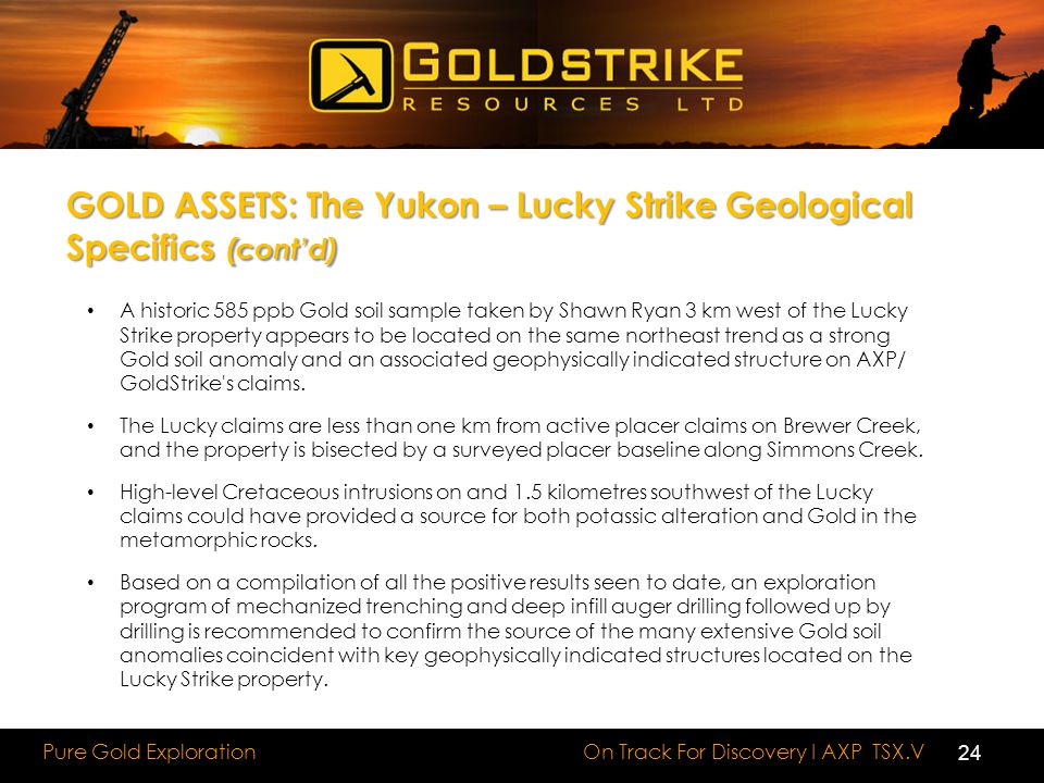 On Track For Discovery I AXP TSX.V Pure Gold Exploration GOLD ASSETS: The Yukon – Lucky Strike Geological Specifics (cont'd) A historic 585 ppb Gold s