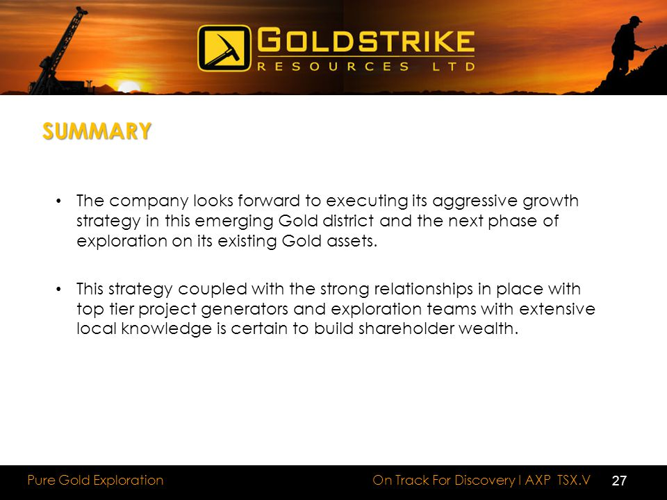 On Track For Discovery I AXP TSX.V Pure Gold Exploration SUMMARY The company looks forward to executing its aggressive growth strategy in this emerging Gold district and the next phase of exploration on its existing Gold assets.