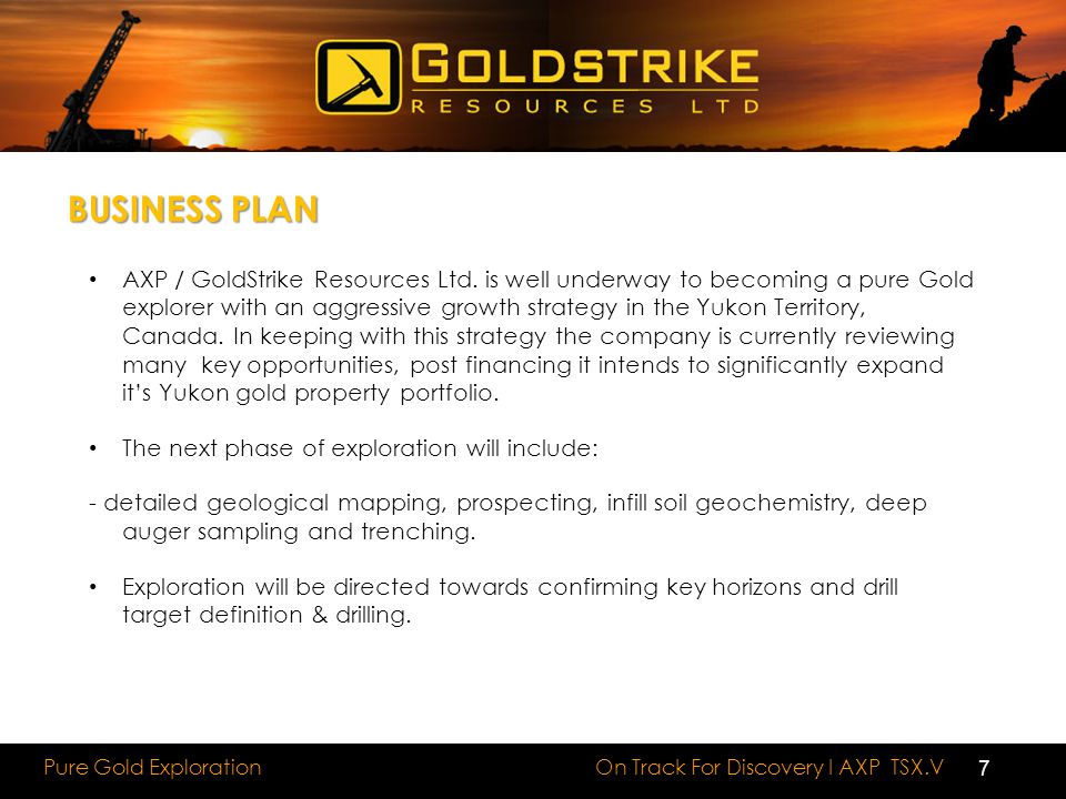 On Track For Discovery I AXP TSX.V Pure Gold Exploration BUSINESS PLAN AXP / GoldStrike Resources Ltd. is well underway to becoming a pure Gold explor