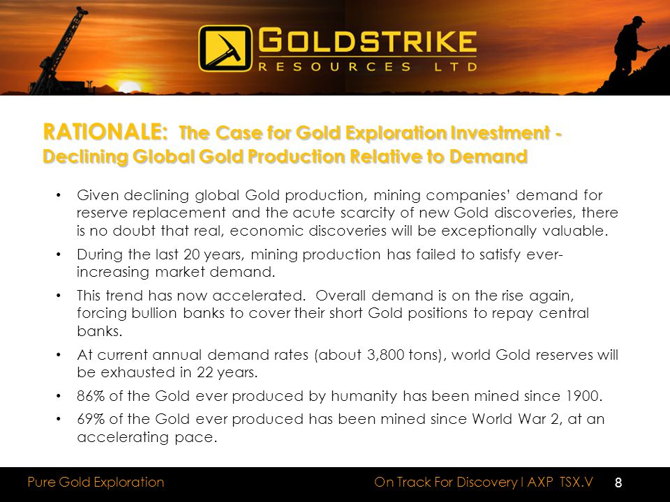 On Track For Discovery I AXP TSX.V Pure Gold Exploration RATIONALE: The Case for Gold Exploration Investment - Declining Global Gold Production Relative to Demand Given declining global Gold production, mining companies' demand for reserve replacement and the acute scarcity of new Gold discoveries, there is no doubt that real, economic discoveries will be exceptionally valuable.