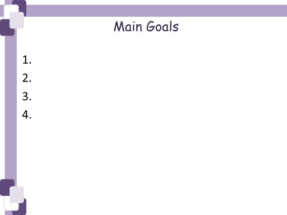 Main Goals 1. 2. 3. 4.