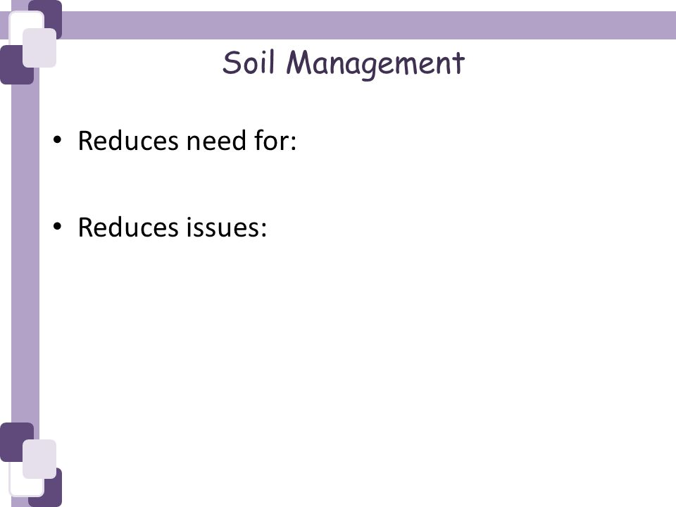 Soil Management Reduces need for: Reduces issues: