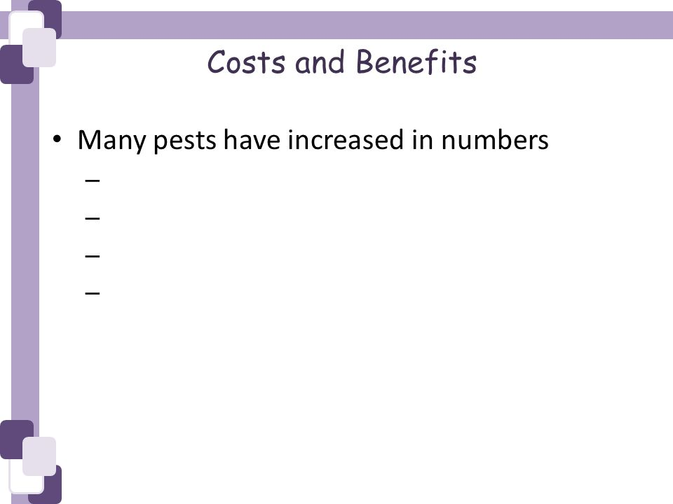 Costs and Benefits Many pests have increased in numbers –