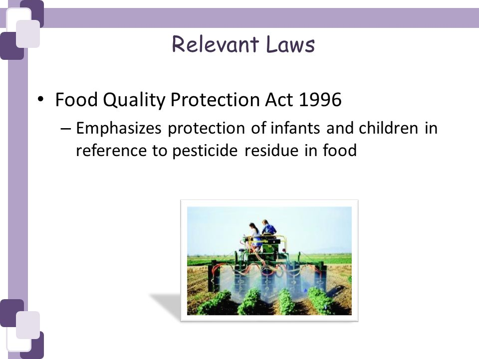 Relevant Laws Food Quality Protection Act 1996 – Emphasizes protection of infants and children in reference to pesticide residue in food