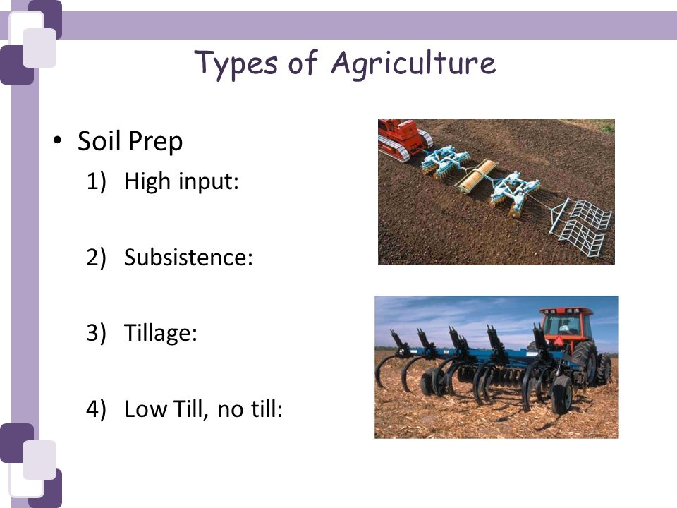 Soil Prep 1)High input: 2)Subsistence: 3)Tillage: 4)Low Till, no till: