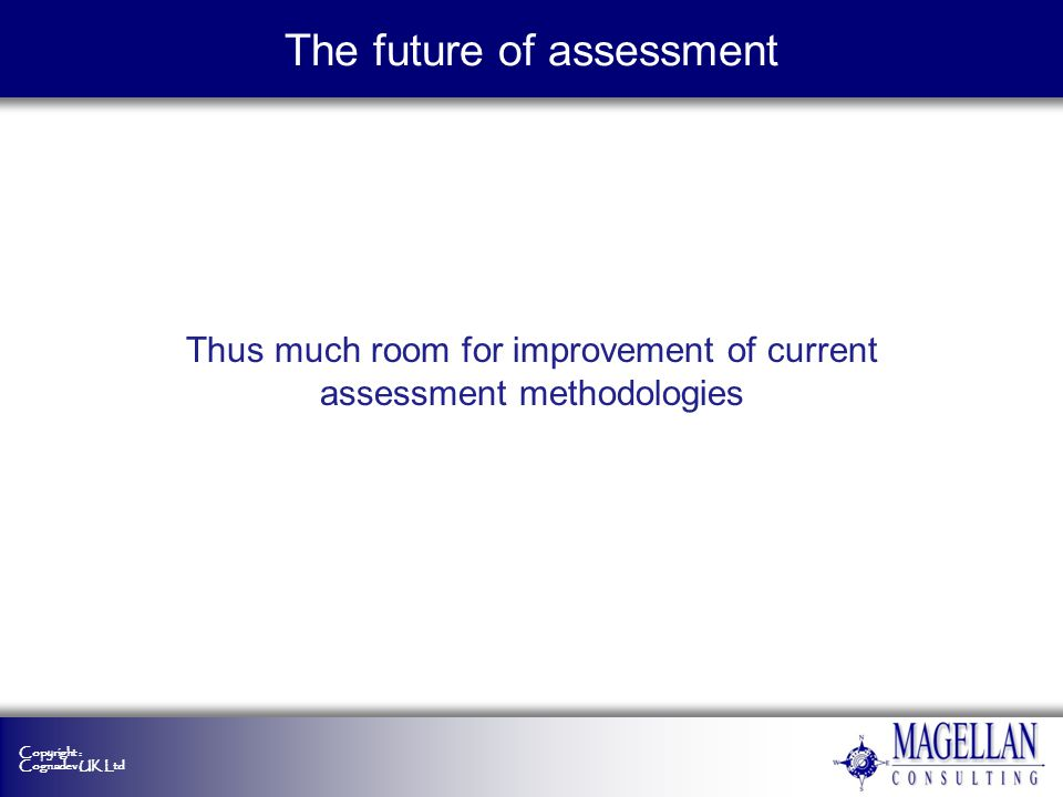 Copyright : Cognadev UK Ltd Ensuring the effectiveness of assessment Determining the actual value that tests add to the user Evidence of the utility of assessment is required to guide investment in psychometric research and application But how to measure it Maybe also systems modeling plus rigorous evidence-base designs The future of assessment