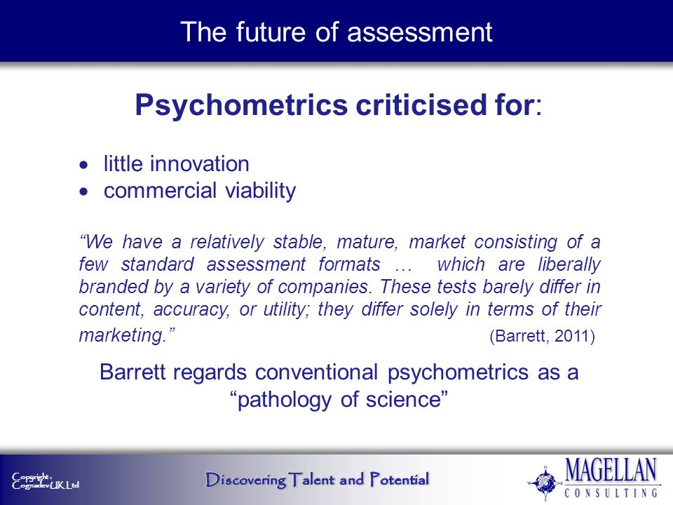 Copyright : Cognadev UK Ltd Psychometrics: use of limited experimental designs weak quantification weaker assessment methodologies causal inference based on correlational models The future of assessment