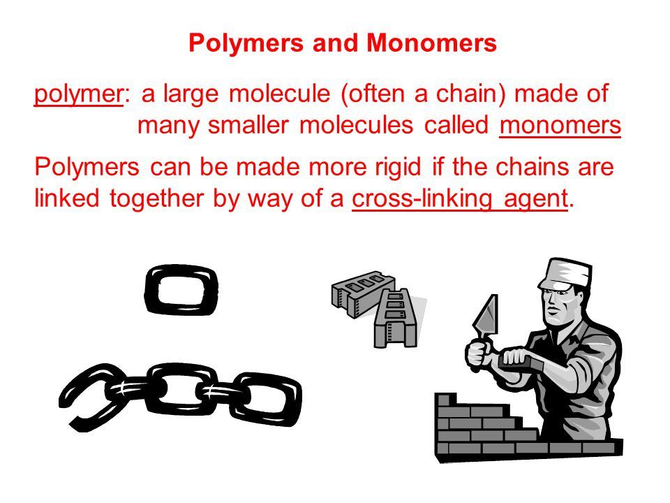 Polymers and Monomers polymer: a large molecule (often a chain) made of many smaller molecules called monomers Polymers can be made more rigid if the chains are linked together by way of a cross-linking agent.