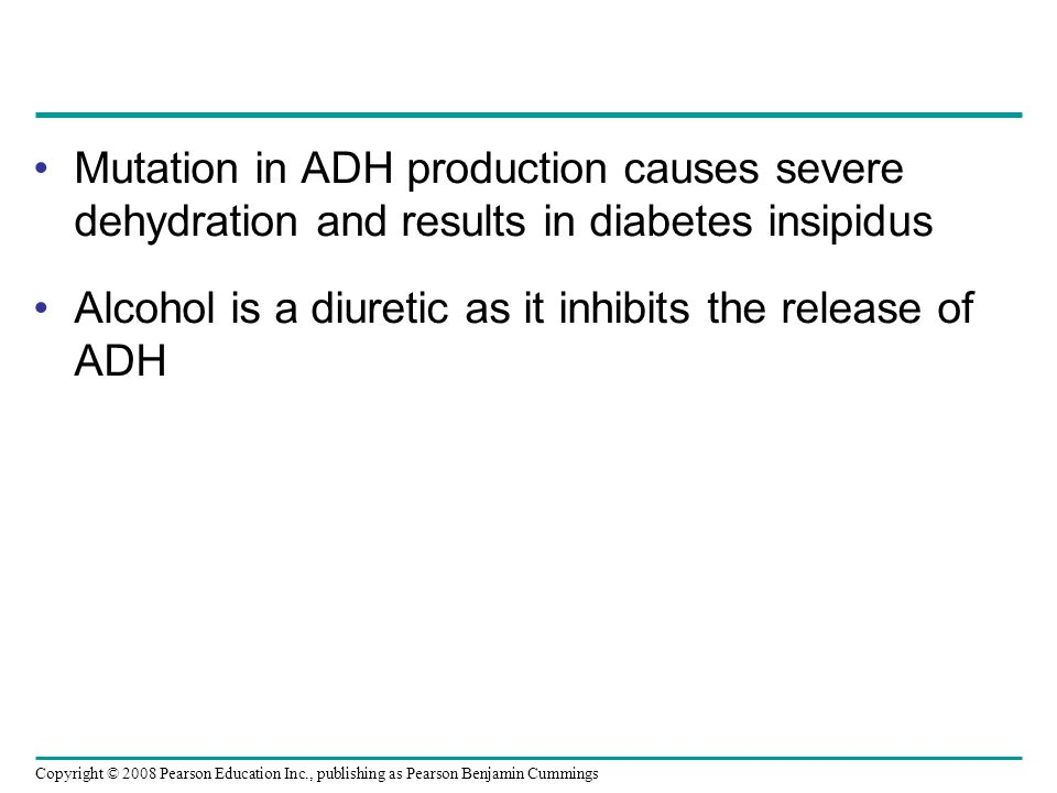 Copyright © 2008 Pearson Education Inc., publishing as Pearson Benjamin Cummings Mutation in ADH production causes severe dehydration and results in diabetes insipidus Alcohol is a diuretic as it inhibits the release of ADH