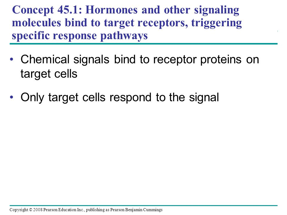 Copyright © 2008 Pearson Education Inc., publishing as Pearson Benjamin Cummings Concept 45.1: Hormones and other signaling molecules bind to target receptors, triggering specific response pathways Chemical signals bind to receptor proteins on target cells Only target cells respond to the signal