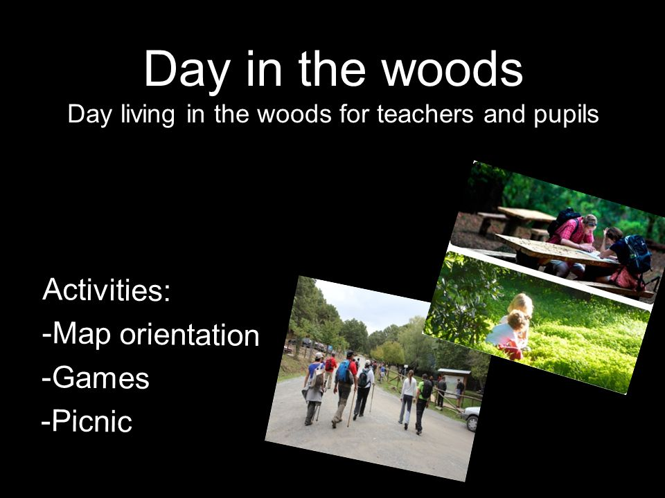 Day in the woods Day living in the woods for teachers and pupils Activities: -Map orientation -Games -Picnic