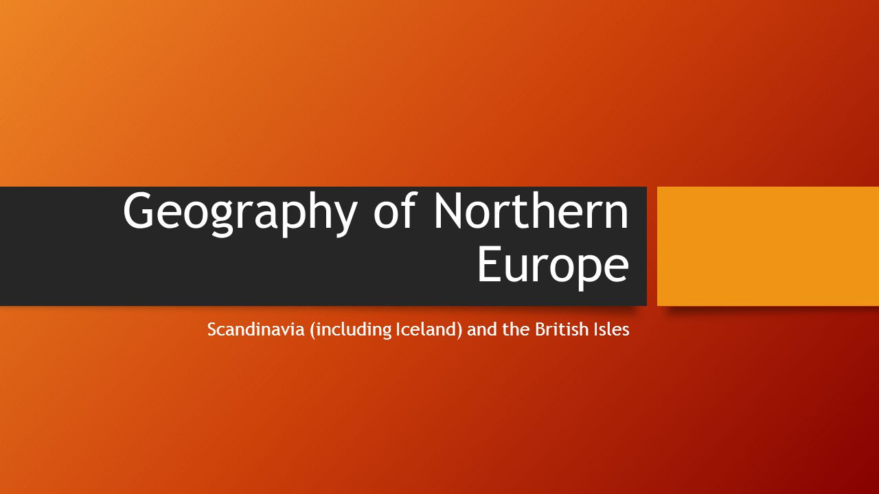 Geography of Northern Europe Scandinavia (including Iceland) and the British Isles