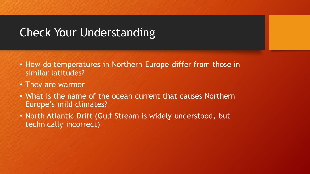 Check Your Understanding How do temperatures in Northern Europe differ from those in similar latitudes? They are warmer What is the name of the ocean
