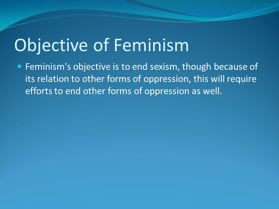Objective of Feminism Feminism s objective is to end sexism, though because of its relation to other forms of oppression, this will require efforts to end other forms of oppression as well.