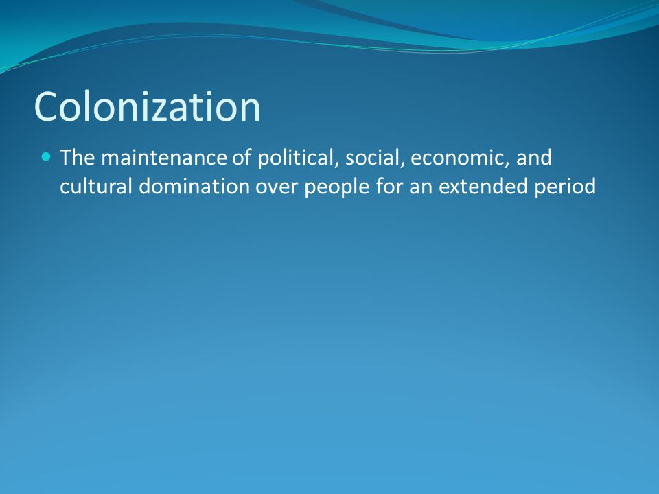 Colonization The maintenance of political, social, economic, and cultural domination over people for an extended period