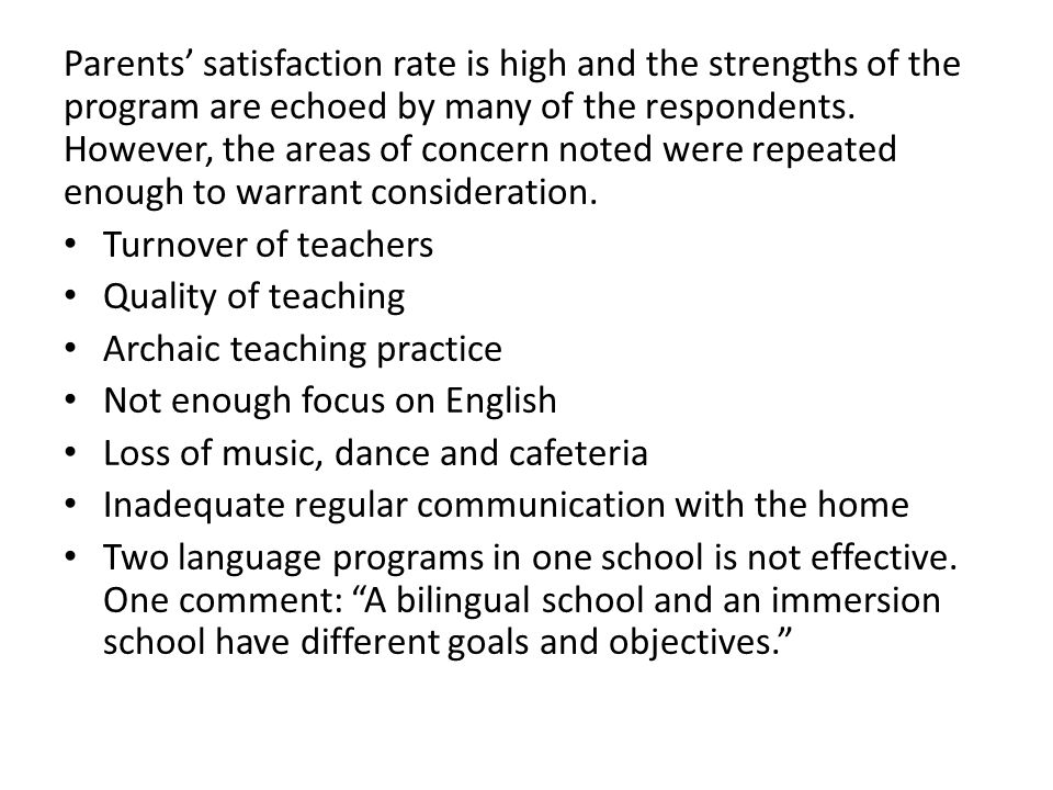 Parents' satisfaction rate is high and the strengths of the program are echoed by many of the respondents. However, the areas of concern noted were re