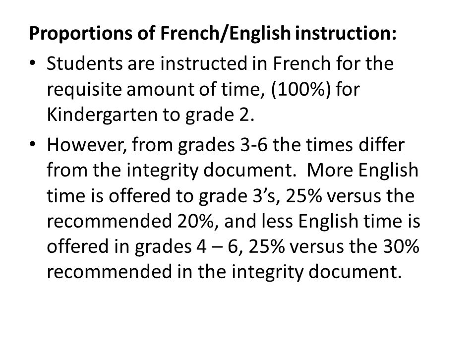 Proportions of French/English instruction: Students are instructed in French for the requisite amount of time, (100%) for Kindergarten to grade 2. How