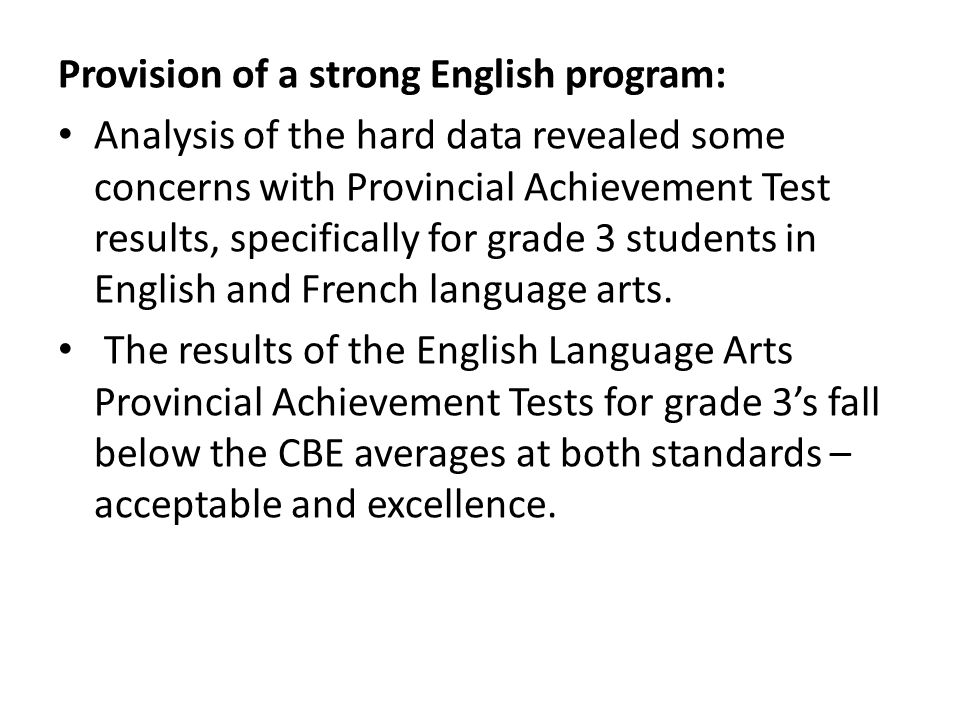 Provision of a strong English program: Analysis of the hard data revealed some concerns with Provincial Achievement Test results, specifically for grade 3 students in English and French language arts.