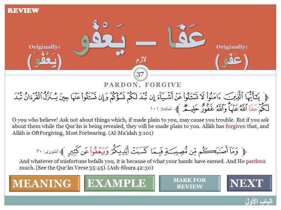 MEANING MARK FOR REVIEW NEXTEXAMPLE PARDON, FORGIVE الباب الأول 37 Originally: (عَفَوَ) Originally: (يَعْفُوُ) O you who believe! Ask not about things