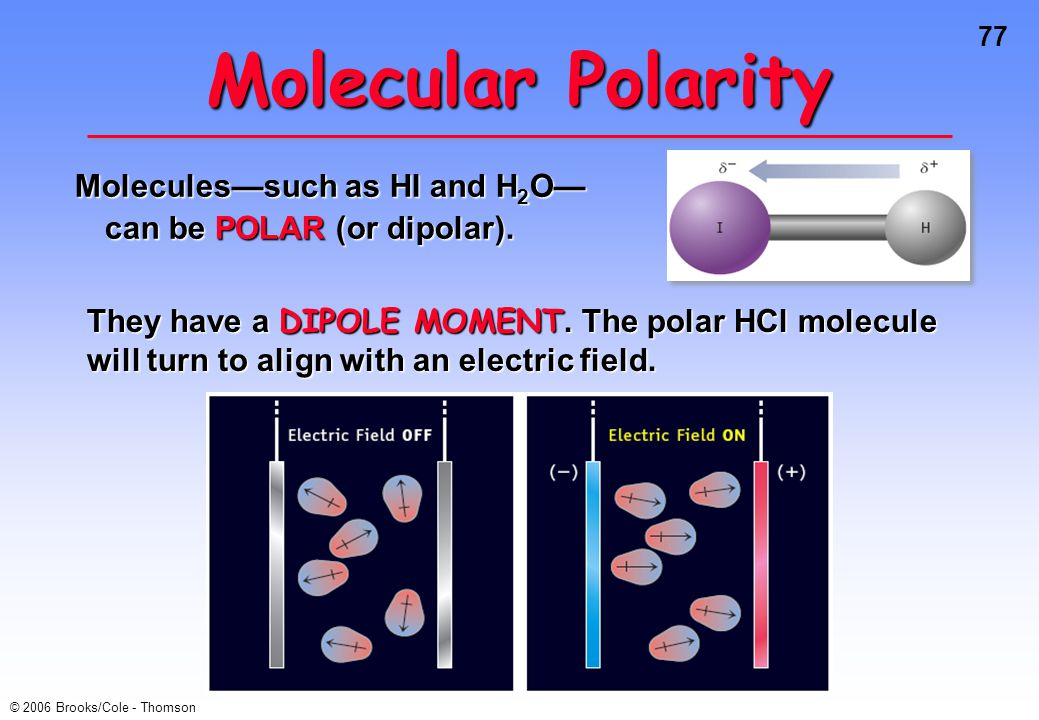 77 © 2006 Brooks/Cole - Thomson Molecular Polarity Molecules—such as HI and H 2 O— can be POLAR (or dipolar).