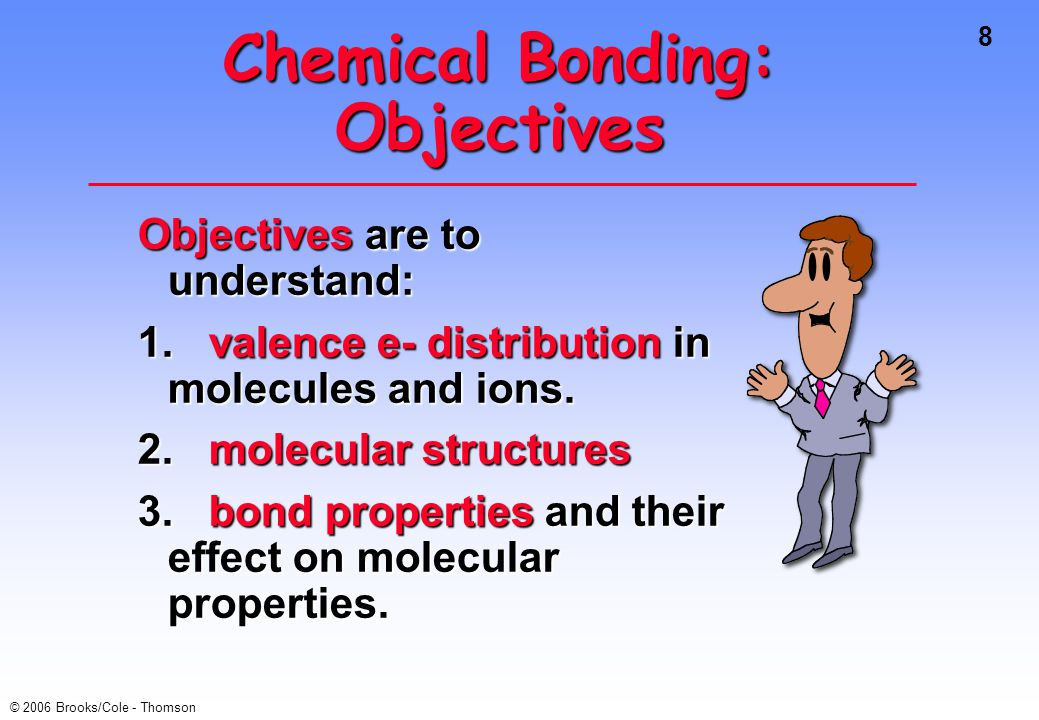 8 © 2006 Brooks/Cole - Thomson Chemical Bonding: Objectives Objectives are to understand: 1.