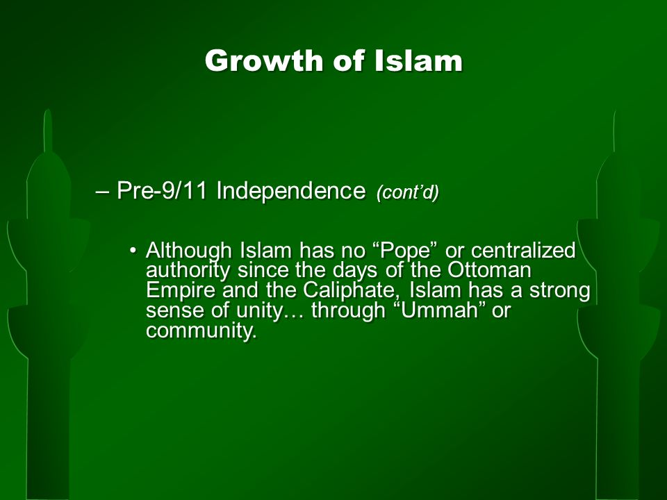 Growth of Islam –Pre-9/11 Independence (cont'd) Although Islam has no Pope or centralized authority since the days of the Ottoman Empire and the Caliphate, Islam has a strong sense of unity… through Ummah or community.