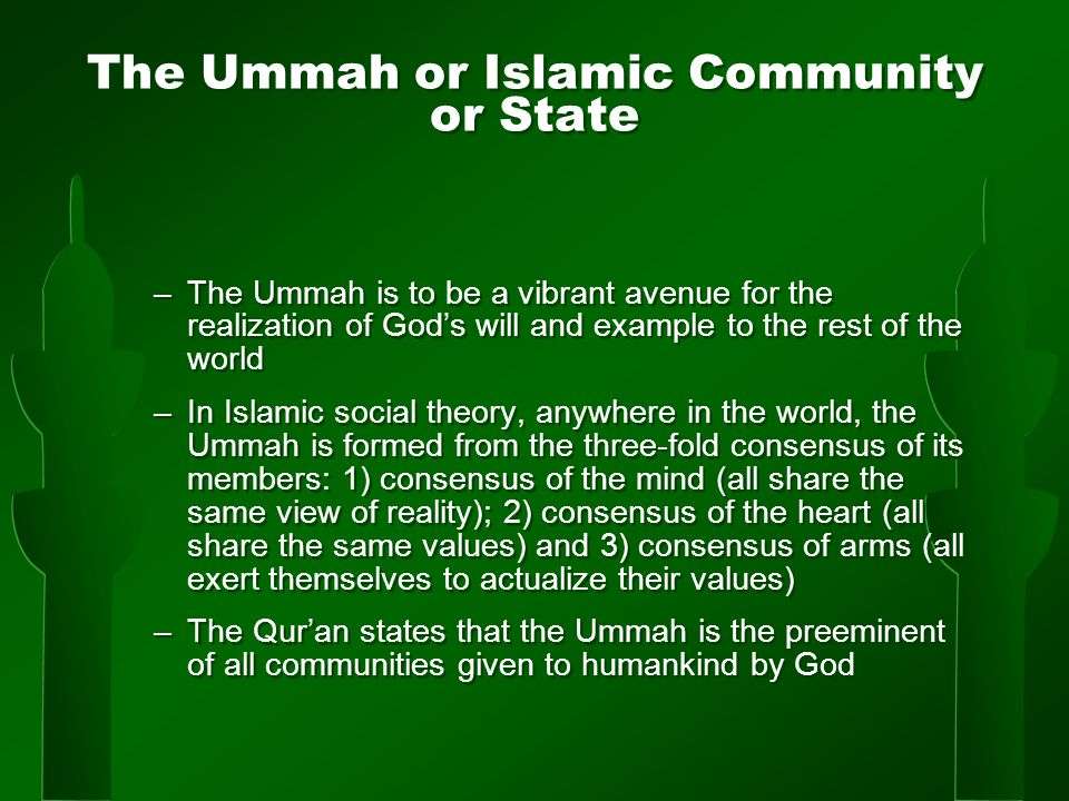 The Ummah or Islamic Community or State –The Ummah is to be a vibrant avenue for the realization of God's will and example to the rest of the world –In Islamic social theory, anywhere in the world, the Ummah is formed from the three-fold consensus of its members: 1) consensus of the mind (all share the same view of reality); 2) consensus of the heart (all share the same values) and 3) consensus of arms (all exert themselves to actualize their values) –The Qur'an states that the Ummah is the preeminent of all communities given to humankind by God –The Ummah is to be a vibrant avenue for the realization of God's will and example to the rest of the world –In Islamic social theory, anywhere in the world, the Ummah is formed from the three-fold consensus of its members: 1) consensus of the mind (all share the same view of reality); 2) consensus of the heart (all share the same values) and 3) consensus of arms (all exert themselves to actualize their values) –The Qur'an states that the Ummah is the preeminent of all communities given to humankind by God